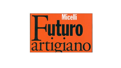 """""""FUTURO ARTIGIANO"""" di STEFANO MICELLI: UN LIBRO PER UN'ITALIA DIVERSA"""